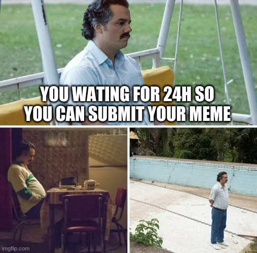 Sad Pablo Escobar Meme |  YOU WATING FOR 24H SO YOU CAN SUBMIT YOUR MEME | image tagged in memes,sad pablo escobar | made w/ Imgflip meme maker