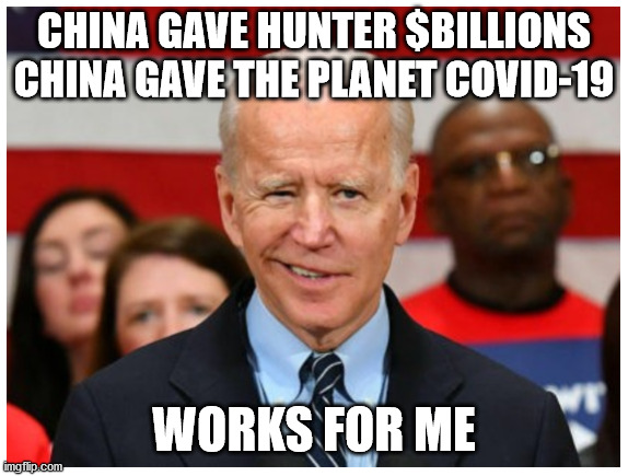 China's Gifts |  CHINA GAVE HUNTER $BILLIONS CHINA GAVE THE PLANET COVID-19; WORKS FOR ME | image tagged in creepy joe biden | made w/ Imgflip meme maker