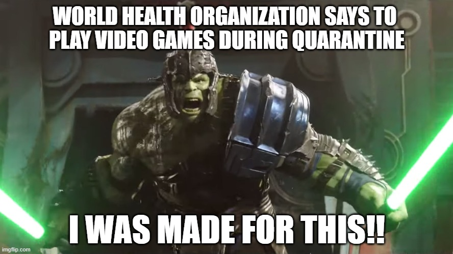 Don't fear the Reaper... just hand him a second controller. |  WORLD HEALTH ORGANIZATION SAYS TO  PLAY VIDEO GAMES DURING QUARANTINE; I WAS MADE FOR THIS!! | image tagged in hulk sabers,made for this,lightsabers,gamers | made w/ Imgflip meme maker