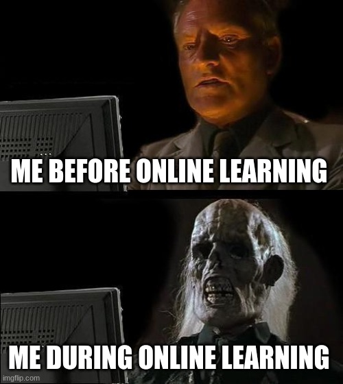 I'll Just Wait Here |  ME BEFORE ONLINE LEARNING; ME DURING ONLINE LEARNING | image tagged in memes,ill just wait here | made w/ Imgflip meme maker
