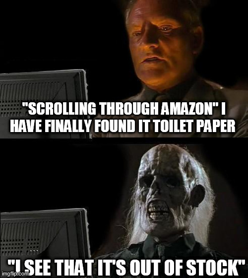 "This is the truth |  ""SCROLLING THROUGH AMAZON"" I HAVE FINALLY FOUND IT TOILET PAPER; ""I SEE THAT IT'S OUT OF STOCK"" 