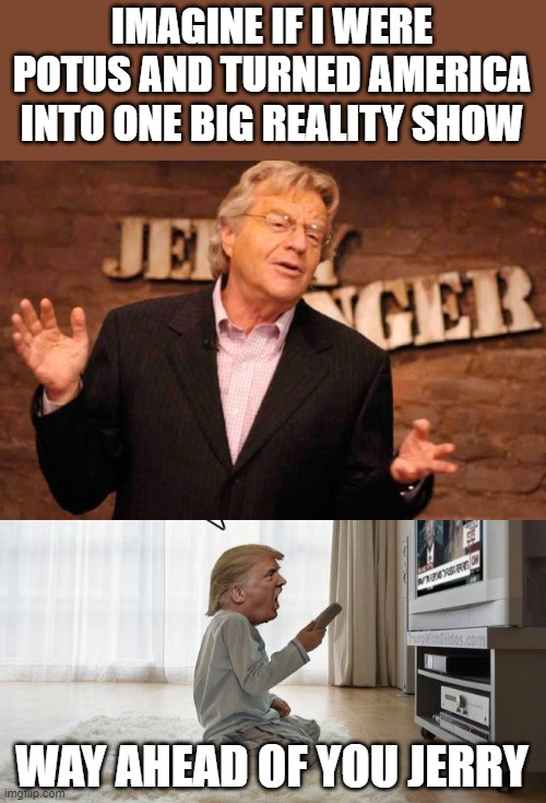 President reality tv moron | IMAGINE IF I WERE POTUS AND TURNED AMERICA INTO ONE BIG REALITY SHOW WAY AHEAD OF YOU JERRY | image tagged in jerry springer,trump tv,memes,politics,maga,donald trump is an idiot | made w/ Imgflip meme maker
