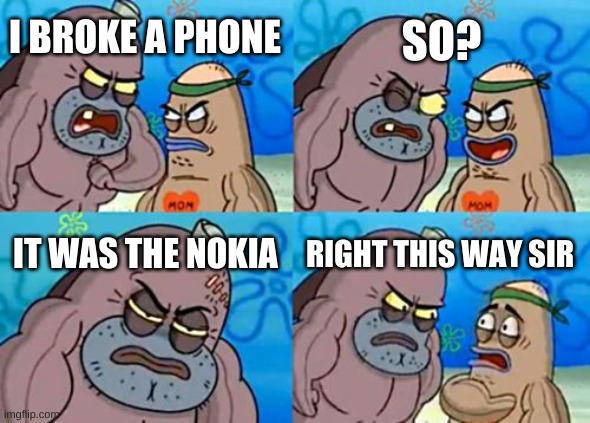 How Tough Are You |  SO? I BROKE A PHONE; IT WAS THE NOKIA; RIGHT THIS WAY SIR | image tagged in memes,how tough are you | made w/ Imgflip meme maker