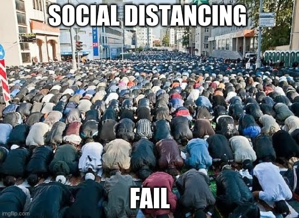 Social Distancing Fail |  SOCIAL DISTANCING; FAIL | image tagged in muslims in eu,social distancing fail,not safe,not smart,not listening,stay safe | made w/ Imgflip meme maker