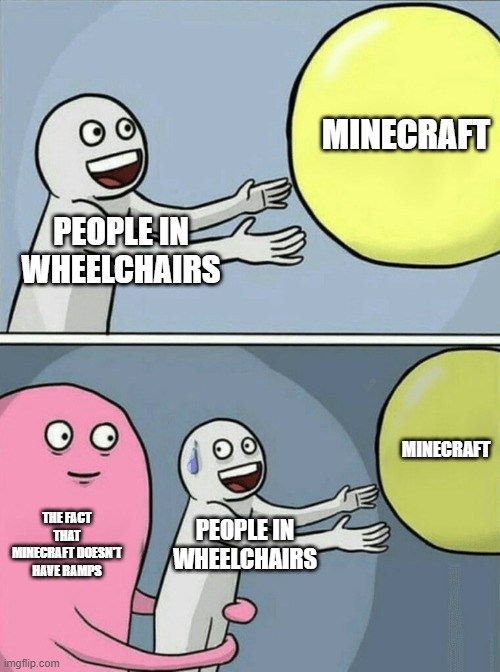... |  MINECRAFT; PEOPLE IN WHEELCHAIRS; MINECRAFT; THE FACT THAT MINECRAFT DOESN'T HAVE RAMPS; PEOPLE IN WHEELCHAIRS | image tagged in memes,running away balloon,minecraft,wheelchair | made w/ Imgflip meme maker