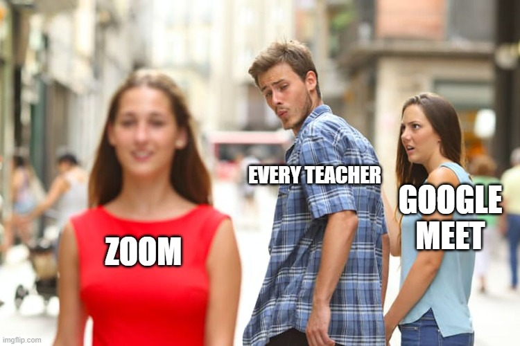 Distracted Boyfriend |  EVERY TEACHER; GOOGLE MEET; ZOOM | image tagged in memes,distracted boyfriend | made w/ Imgflip meme maker