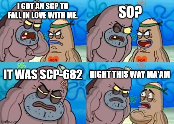 How Tough Are You |  SO? I GOT AN SCP TO FALL IN LOVE WITH ME. IT WAS SCP-682; RIGHT THIS WAY MA'AM | image tagged in memes,how tough are you | made w/ Imgflip meme maker