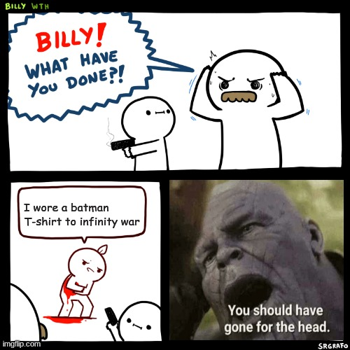 Billy, What Have You Done | I wore a batman T-shirt to infinity war | image tagged in billy what have you done,thanos | made w/ Imgflip meme maker