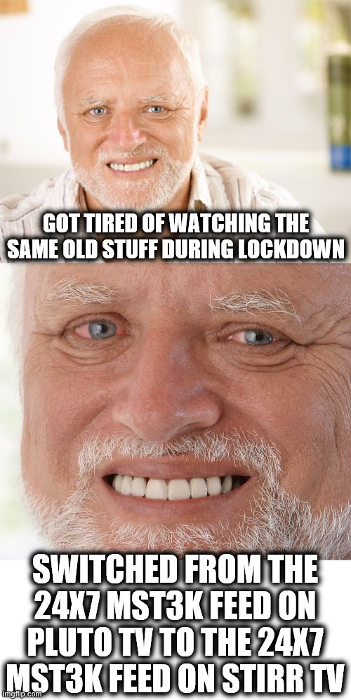 Hide the Pain Harold |  GOT TIRED OF WATCHING THE SAME OLD STUFF DURING LOCKDOWN; SWITCHED FROM THE 24X7 MST3K FEED ON PLUTO TV TO THE 24X7 MST3K FEED ON STIRR TV | image tagged in hide the pain harold,mst3k,pluto tv,stirr tv,memes,coronavirus | made w/ Imgflip meme maker