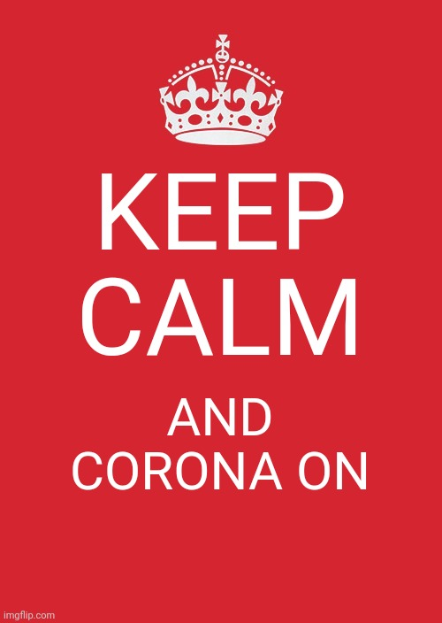 Keep Calm And Carry On Red Meme |  KEEP CALM; AND CORONA ON | image tagged in memes,keep calm and carry on red | made w/ Imgflip meme maker