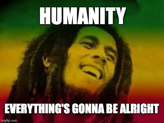 Alright |  HUMANITY; EVERYTHING'S GONNA BE ALRIGHT | image tagged in bob marley,memes,covid19,coronavirus,positive thinking | made w/ Imgflip meme maker