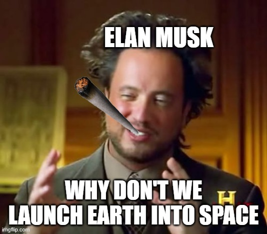 Ancient Aliens |  ELAN MUSK; WHY DON'T WE LAUNCH EARTH INTO SPACE | image tagged in memes,ancient aliens | made w/ Imgflip meme maker