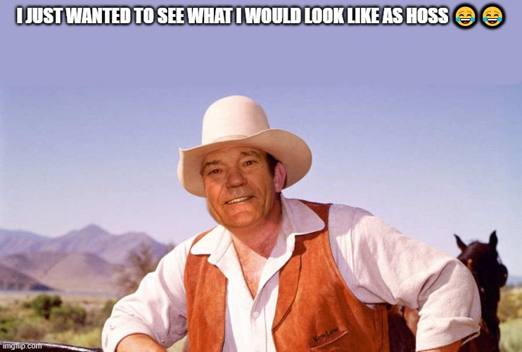 I JUST WANTED TO SEE WHAT I WOULD LOOK LIKE AS HOSS 😂😂 | made w/ Imgflip meme maker
