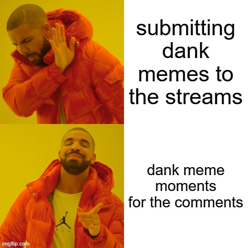 submitting dank memes to the streams dank meme moments for the comments | image tagged in memes,drake hotline bling | made w/ Imgflip meme maker
