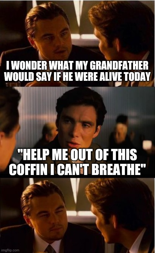 "Inception | I WONDER WHAT MY GRANDFATHER WOULD SAY IF HE WERE ALIVE TODAY ""HELP ME OUT OF THIS COFFIN I CAN'T BREATHE"" 