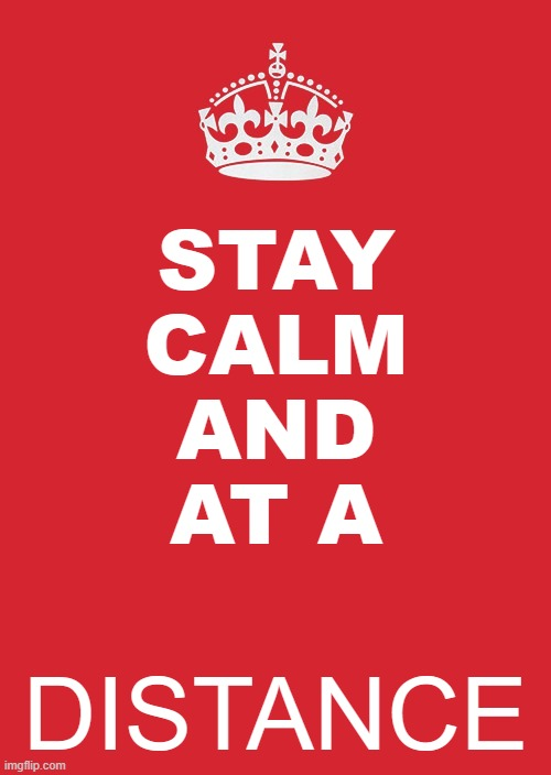 Stay at a... distance | STAY CALM AND AT A DISTANCE | image tagged in memes,keep calm and carry on red,coronavirus | made w/ Imgflip meme maker