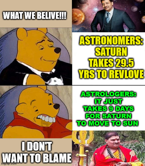 Tuxedo Winnie the Pooh grossed reverse | ASTRONOMERS: SATURN TAKES 29.5 YRS TO REVLOVE ASTROLOGERS: IT JUST TAKES 9 DAYS FOR SATURN TO MOVE TO SUN WHAT WE BELIVE!!! I DON'T WANT TO  | image tagged in tuxedo winnie the pooh grossed reverse,astrology,astronomy,planet,blank,science | made w/ Imgflip meme maker