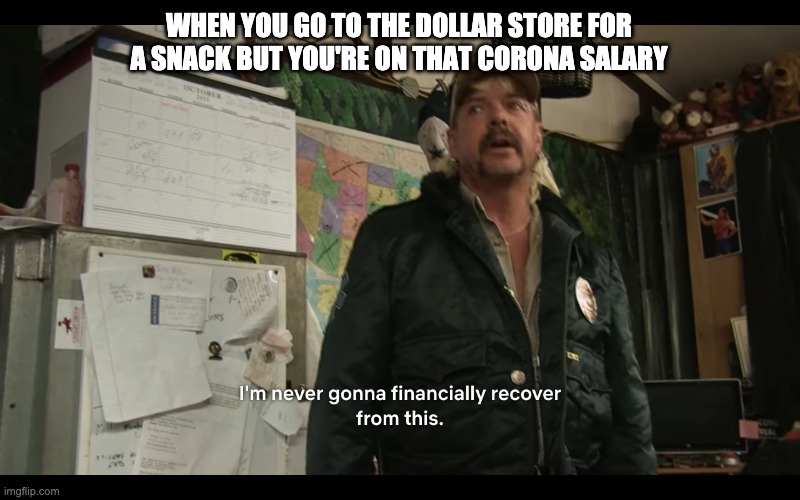 It's hard times... | WHEN YOU GO TO THE DOLLAR STORE FOR A SNACK BUT YOU'RE ON THAT CORONA SALARY | image tagged in coronavirus,corona,covid-19,tiger king,joe exotic,netflix | made w/ Imgflip meme maker