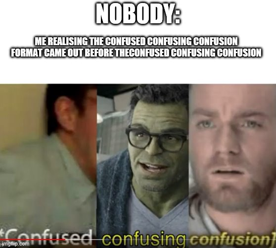 confused confusing confusion |  NOBODY:; ME REALISING THE CONFUSED CONFUSING CONFUSION FORMAT CAME OUT BEFORE THECONFUSED CONFUSING CONFUSION | image tagged in confused confusing confusion | made w/ Imgflip meme maker