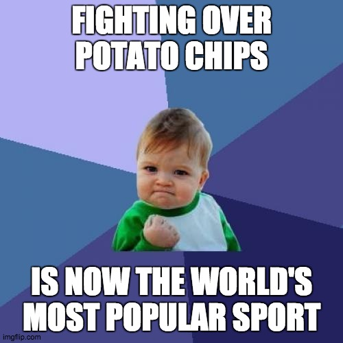 Quarantine Sports |  FIGHTING OVER POTATO CHIPS; IS NOW THE WORLD'S MOST POPULAR SPORT | image tagged in memes,success kid,quarantine,coronavirus | made w/ Imgflip meme maker