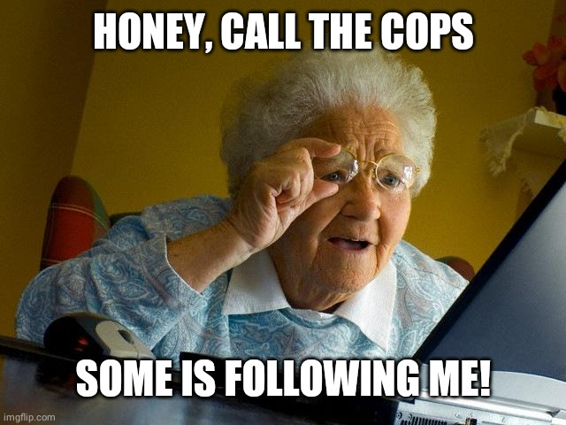 Grandma Finds The Internet Meme |  HONEY, CALL THE COPS; SOME IS FOLLOWING ME! | image tagged in memes,grandma finds the internet | made w/ Imgflip meme maker