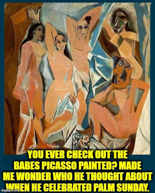 The girls I think about don't look like these ladies |  YOU EVER CHECK OUT THE BABES PICASSO PAINTED? MADE ME WONDER WHO HE THOUGHT ABOUT WHEN HE CELEBRATED PALM SUNDAY. | image tagged in vince vance,pablo,picasso,artist,modern art,new memes | made w/ Imgflip meme maker