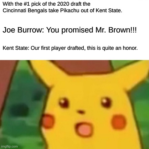 Surprise!!! |  With the #1 pick of the 2020 draft the Cincinnati Bengals take Pikachu out of Kent State. Joe Burrow: You promised Mr. Brown!!! Kent State: Our first player drafted, this is quite an honor. | image tagged in memes,surprised pikachu | made w/ Imgflip meme maker