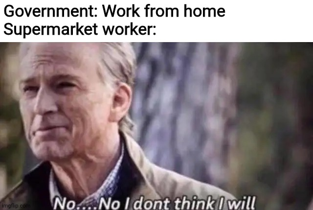 no i don't think i will |  Government: Work from home Supermarket worker: | image tagged in no i don't think i will,coronavirus,memes,supermarket,government,work | made w/ Imgflip meme maker