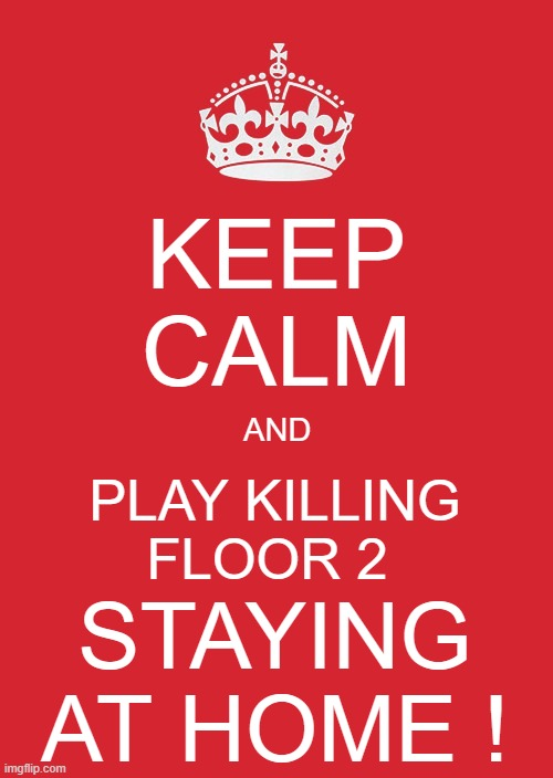 stay at home and play killing floor ! | KEEP CALM AND PLAY KILLING FLOOR 2 STAYING AT HOME ! | image tagged in memes,keep calm and carry on red,keep calm killing floor,kep calm and stay at home | made w/ Imgflip meme maker