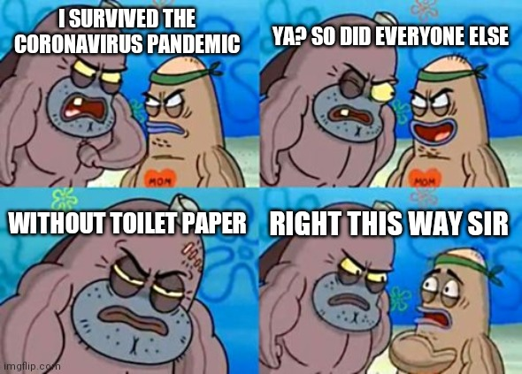 How Tough Are You |  YA? SO DID EVERYONE ELSE; I SURVIVED THE CORONAVIRUS PANDEMIC; WITHOUT TOILET PAPER; RIGHT THIS WAY SIR | image tagged in memes,how tough are you | made w/ Imgflip meme maker