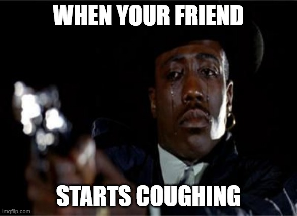 Crying Wesley Snipes |  WHEN YOUR FRIEND; STARTS COUGHING | image tagged in crying wesley snipes | made w/ Imgflip meme maker