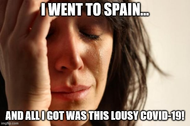 First World Problems Meme |  I WENT TO SPAIN... AND ALL I GOT WAS THIS LOUSY COVID-19! | image tagged in memes,first world problems | made w/ Imgflip meme maker