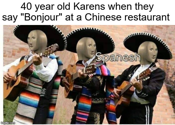 "They get mixed up all the time |  40 year old Karens when they say ""Bonjour"" at a Chinese restaurant 