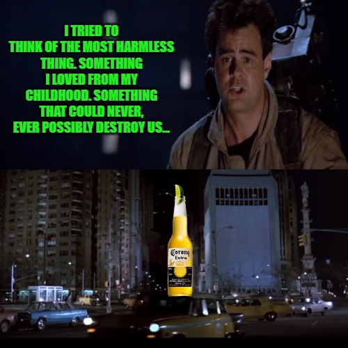 Corona ghostbusters |  I TRIED TO THINK OF THE MOST HARMLESS THING. SOMETHING I LOVED FROM MY CHILDHOOD. SOMETHING THAT COULD NEVER, EVER POSSIBLY DESTROY US... | image tagged in ghostbusters,coronavirus,corona | made w/ Imgflip meme maker