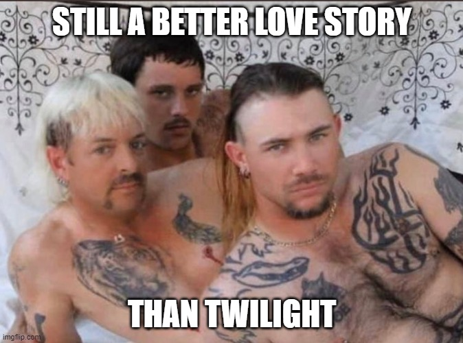 Tiger King and Cubs |  STILL A BETTER LOVE STORY; THAN TWILIGHT | image tagged in tiger king and cubs | made w/ Imgflip meme maker