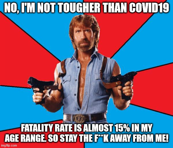 Chuck Norris With Guns |  NO, I'M NOT TOUGHER THAN COVID19; FATALITY RATE IS ALMOST 15% IN MY AGE RANGE. SO STAY THE F**K AWAY FROM ME! | image tagged in memes,chuck norris with guns,chuck norris | made w/ Imgflip meme maker