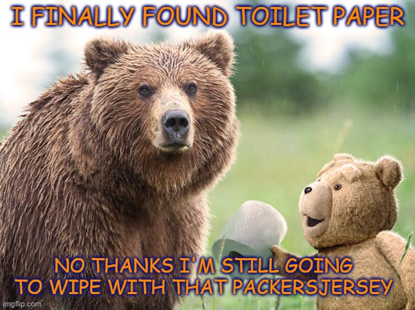 packer jersey TP |  I FINALLY FOUND TOILET PAPER; NO THANKS I'M STILL GOING TO WIPE WITH THAT PACKERSJERSEY | image tagged in tp,toilet paper,packers,go bears,chicago bears,green bay packers | made w/ Imgflip meme maker