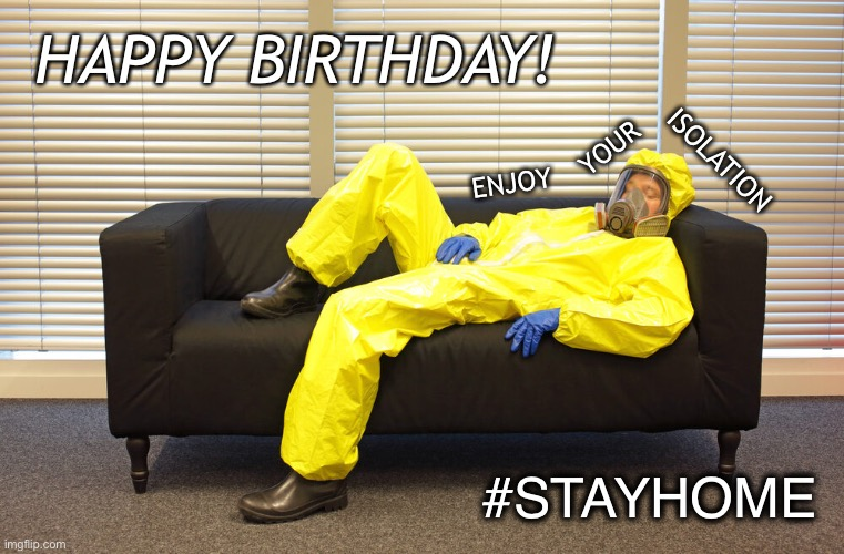 Happy Birthday enjoy you isolation #stayhome |  HAPPY BIRTHDAY! YOUR; ISOLATION; ENJOY; #STAYHOME | image tagged in happy birthday,covid-19,covid19,coronavirus,quarantine,stay home | made w/ Imgflip meme maker
