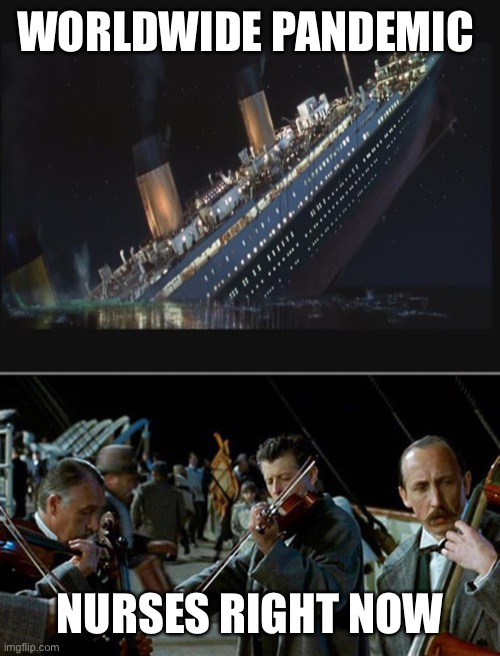 WORLDWIDE PANDEMIC; NURSES RIGHT NOW | image tagged in titanic sinking,titanic musicians | made w/ Imgflip meme maker