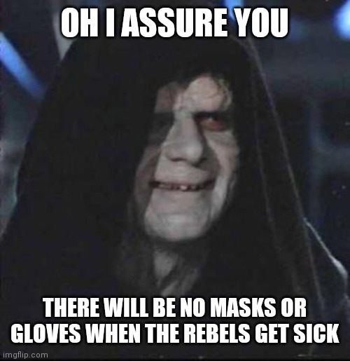Sidious Error |  OH I ASSURE YOU; THERE WILL BE NO MASKS OR GLOVES WHEN THE REBELS GET SICK | image tagged in memes,sidious error | made w/ Imgflip meme maker