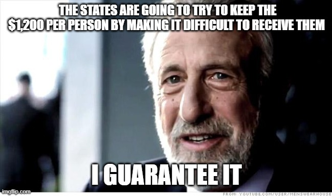 I Guarantee It Meme |  THE STATES ARE GOING TO TRY TO KEEP THE $1,200 PER PERSON BY MAKING IT DIFFICULT TO RECEIVE THEM; I GUARANTEE IT | image tagged in memes,i guarantee it,AdviceAnimals | made w/ Imgflip meme maker