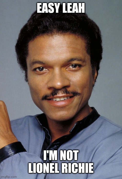Lando |  EASY LEAH; I'M NOT LIONEL RICHIE | image tagged in lando | made w/ Imgflip meme maker