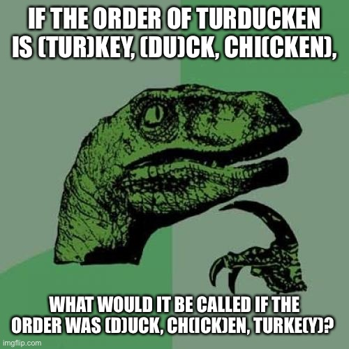 Philosoraptor |  IF THE ORDER OF TURDUCKEN IS (TUR)KEY, (DU)CK, CHI(CKEN), WHAT WOULD IT BE CALLED IF THE ORDER WAS (D)UCK, CH(ICK)EN, TURKE(Y)? | image tagged in memes,philosoraptor | made w/ Imgflip meme maker