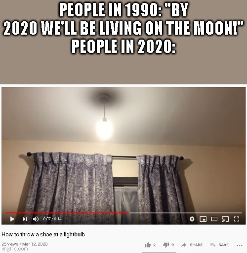 "why |  PEOPLE IN 1990: ""BY 2020 WE'LL BE LIVING ON THE MOON!"" PEOPLE IN 2020: 