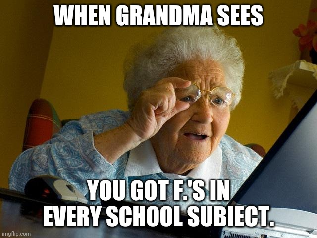 Grandma Finds The Internet | WHEN GRANDMA SEES YOU GOT F.'S IN EVERY SCHOOL SUBIECT. | image tagged in memes,grandma finds the internet | made w/ Imgflip meme maker