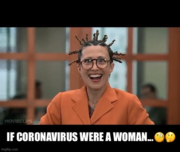 IF CORONAVIRUS WERE A WOMAN...?? | image tagged in funny,coronavirus,laugh,stay home | made w/ Imgflip meme maker