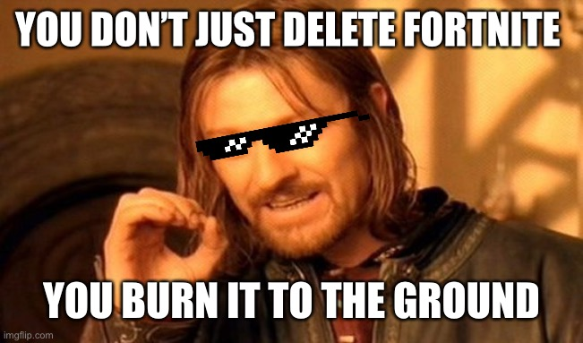 One Does Not Simply |  YOU DON'T JUST DELETE FORTNITE; YOU BURN IT TO THE GROUND | image tagged in memes,one does not simply,fortnite,minecraft,burn,gaming | made w/ Imgflip meme maker