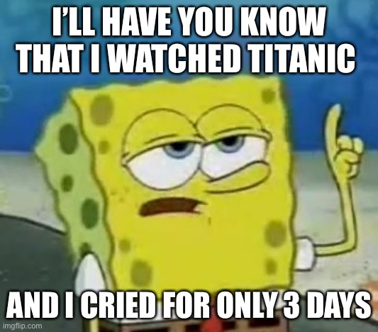 I'll Have You Know Spongebob |  I'LL HAVE YOU KNOW THAT I WATCHED TITANIC; AND I CRIED FOR ONLY 3 DAYS | image tagged in memes,ill have you know spongebob | made w/ Imgflip meme maker