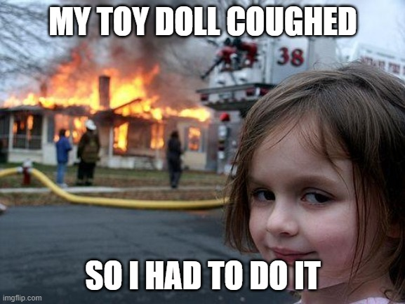 Disaster Girl |  MY TOY DOLL COUGHED; SO I HAD TO DO IT | image tagged in memes,disaster girl | made w/ Imgflip meme maker