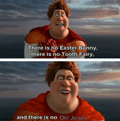 No Old Jersey |  Old Jersey | image tagged in tighten megamind there is no easter bunny,memes,megamind,new jersey | made w/ Imgflip meme maker